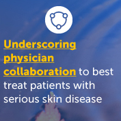 Underscoring the importance of physician collaboration to best treat patients with serious skin disease